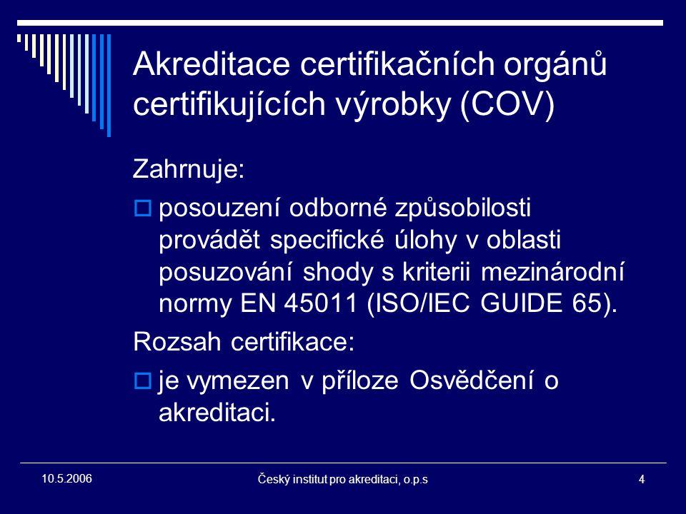Český institut pro akreditaci, o.p.s4 10.5.2006 Akreditace certifikačních orgánů certifikujících výrobky (COV) Zahrnuje:  posouzení odborné způsobilo