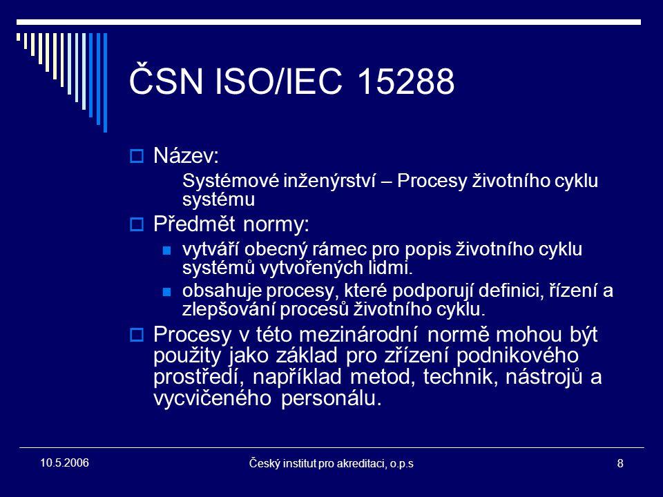 Český institut pro akreditaci, o.p.s8 10.5.2006 ČSN ISO/IEC 15288  Název: Systémové inženýrství – Procesy životního cyklu systému  Předmět normy: vy