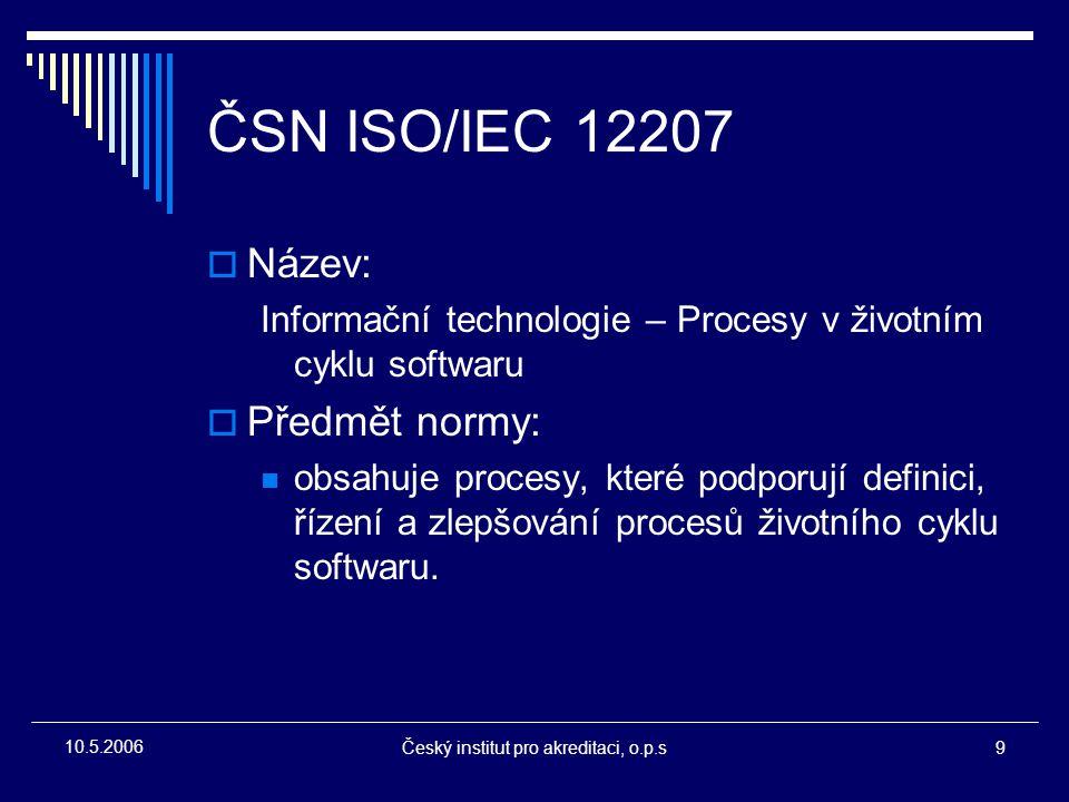 Český institut pro akreditaci, o.p.s9 10.5.2006 ČSN ISO/IEC 12207  Název: Informační technologie – Procesy v životním cyklu softwaru  Předmět normy: