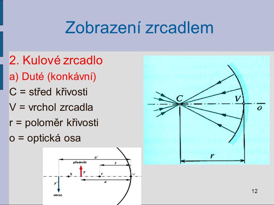 Zobrazení zrcadlem 2. Kulové zrcadlo a) Duté (konkávní) C = střed křivosti V = vrchol zrcadla r = poloměr křivosti o = optická osa 12