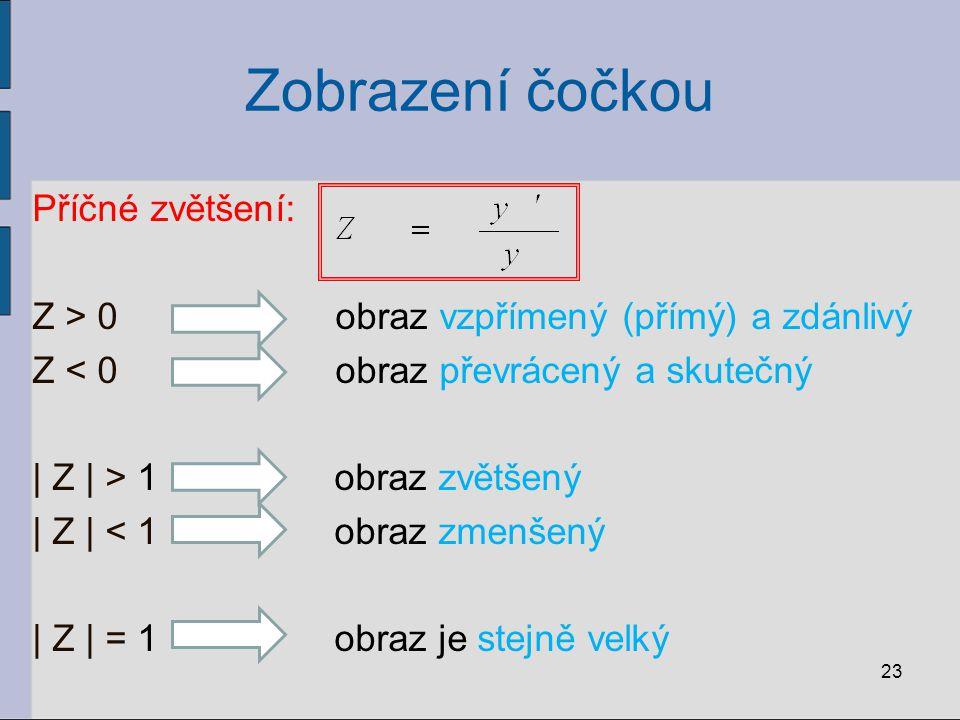 Zobrazení čočkou Příčné zvětšení: Z > 0 obraz vzpřímený (přímý) a zdánlivý Z < 0 obraz převrácený a skutečný | Z | > 1 obraz zvětšený | Z | < 1 obraz