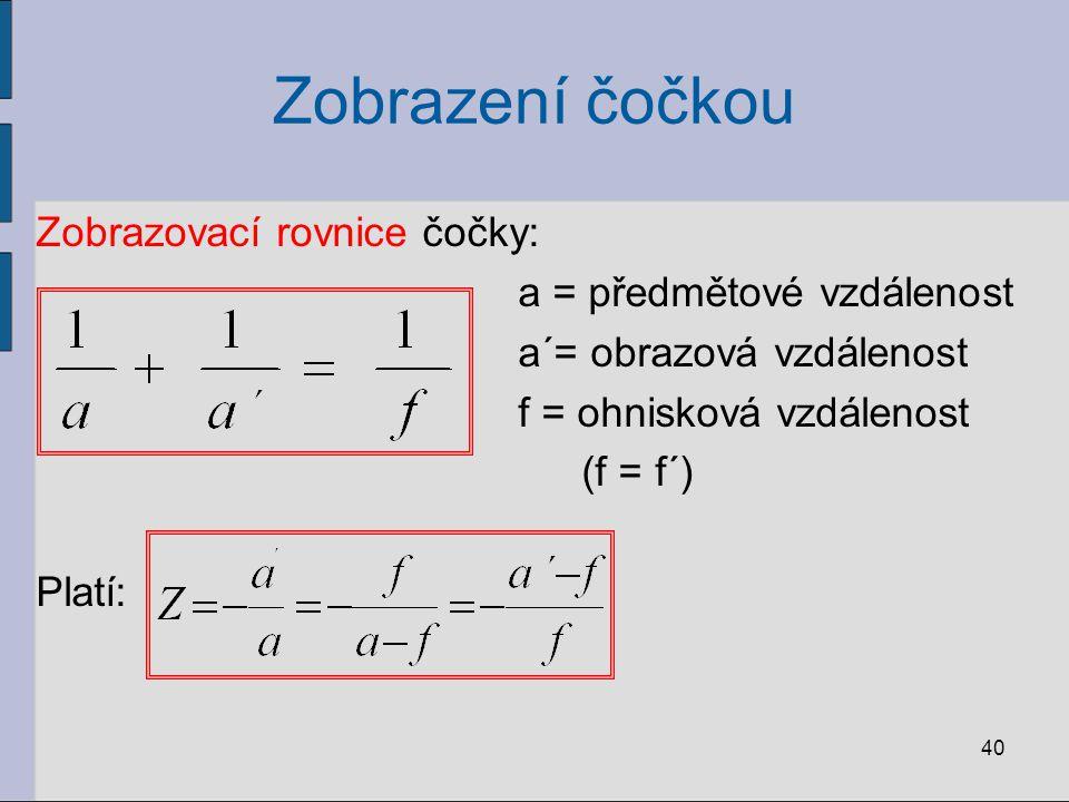 Zobrazení čočkou Zobrazovací rovnice čočky: a = předmětové vzdálenost a´= obrazová vzdálenost f = ohnisková vzdálenost (f = f´) Platí: 40