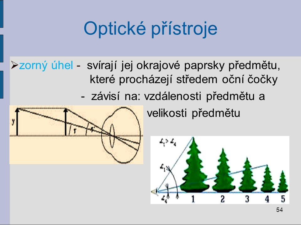 Optické přístroje  zorný úhel - svírají jej okrajové paprsky předmětu, které procházejí středem oční čočky - závisí na: vzdálenosti předmětu a veliko