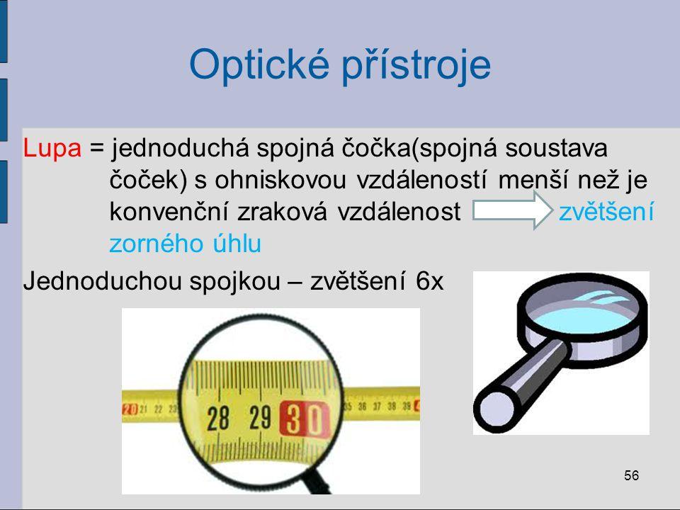 Optické přístroje Lupa = jednoduchá spojná čočka(spojná soustava čoček) s ohniskovou vzdáleností menší než je konvenční zraková vzdálenost zvětšení zo