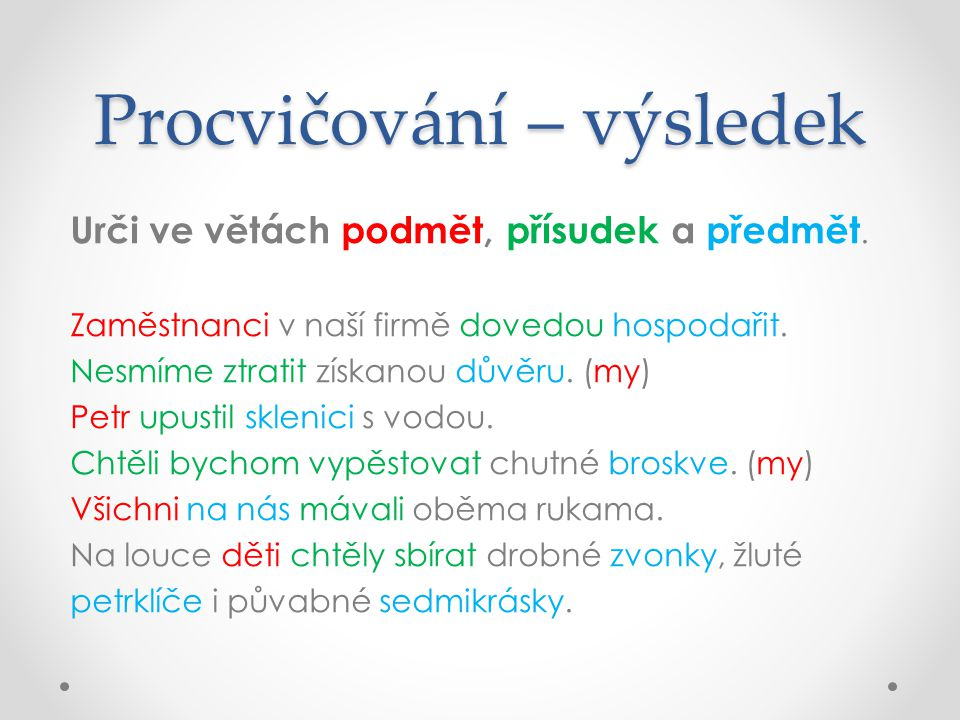 Procvičování – výsledek Urči ve větách podmět, přísudek a předmět.