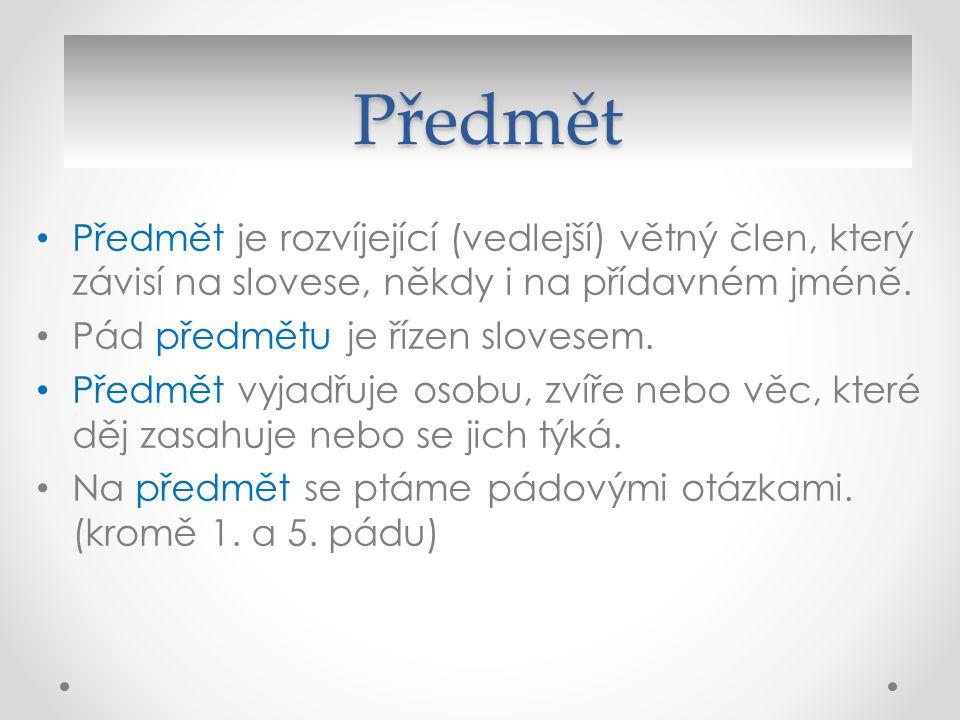 Předmět Předmět je rozvíjející (vedlejší) větný člen, který závisí na slovese, někdy i na přídavném jméně.
