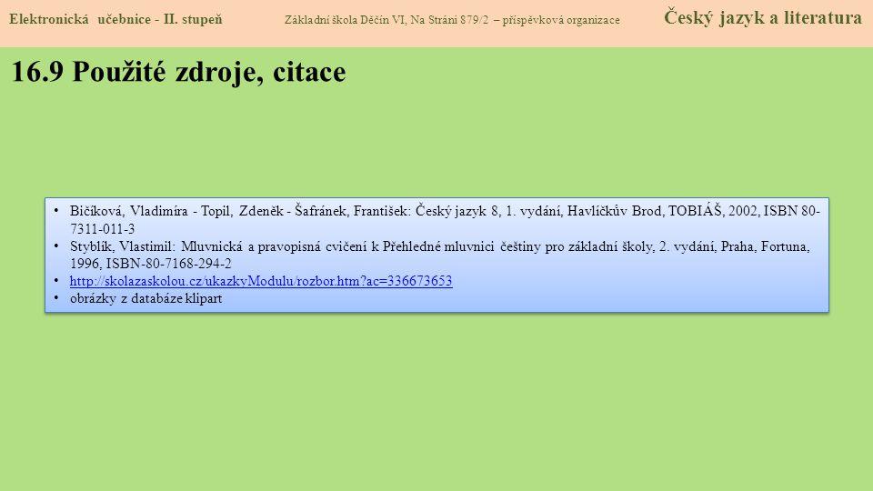 16.9 Použité zdroje, citace Bičíková, Vladimíra - Topil, Zdeněk - Šafránek, František: Český jazyk 8, 1. vydání, Havlíčkův Brod, TOBIÁŠ, 2002, ISBN 80