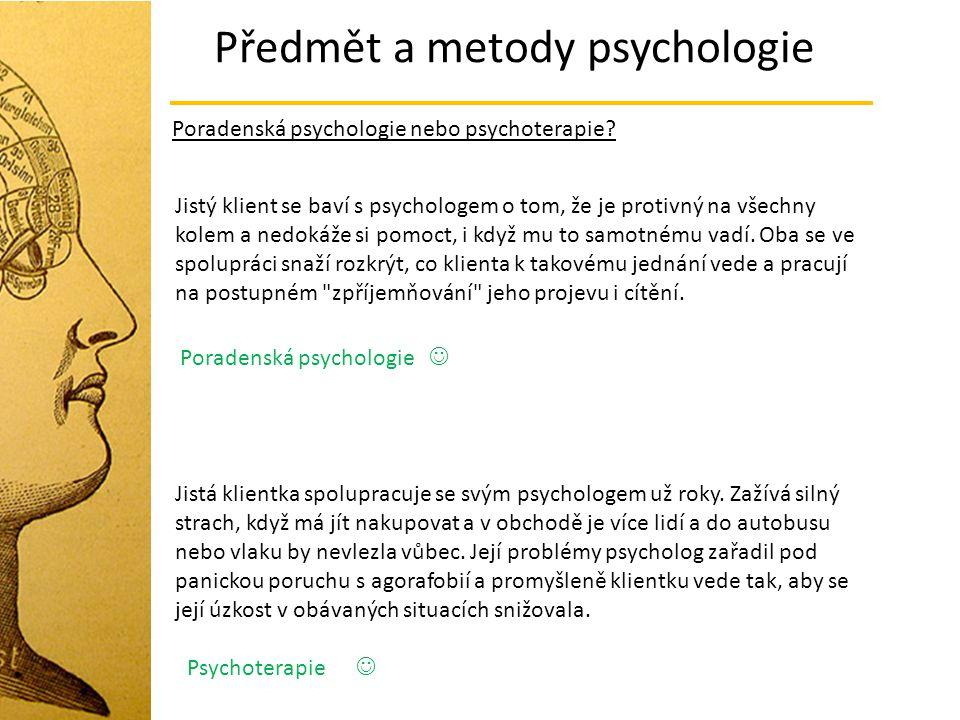 Předmět a metody psychologie Poradenská psychologie nebo psychoterapie? Jistý klient se baví s psychologem o tom, že je protivný na všechny kolem a ne