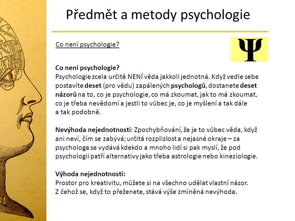 Předmět a metody psychologie Co není psychologie? Co není psychologie? Psychologie zcela určitě NENÍ věda jakkoli jednotná. Když vedle sebe postavíte