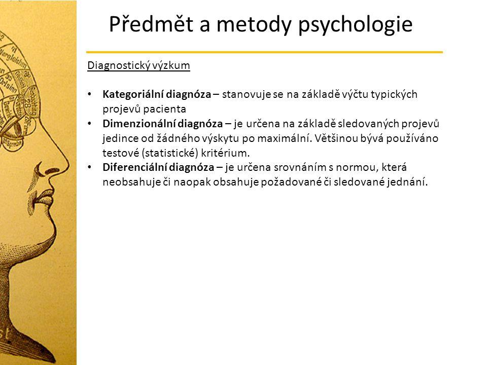 Předmět a metody psychologie Diagnostický výzkum Kategoriální diagnóza – stanovuje se na základě výčtu typických projevů pacienta Dimenzionální diagnó