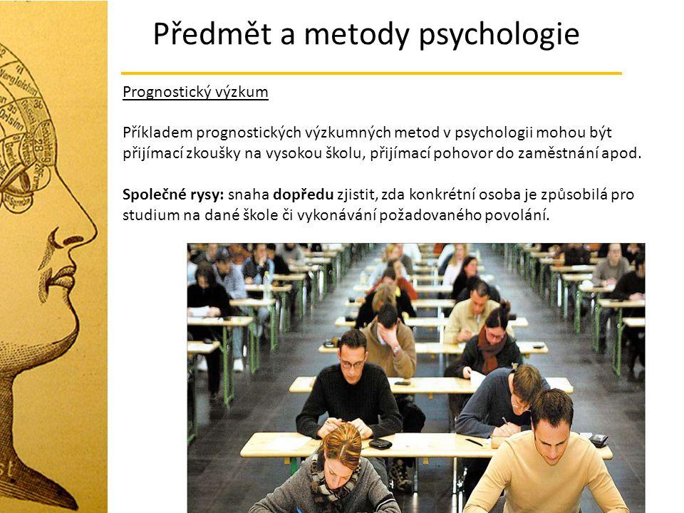 Předmět a metody psychologie Prognostický výzkum Příkladem prognostických výzkumných metod v psychologii mohou být přijímací zkoušky na vysokou školu,