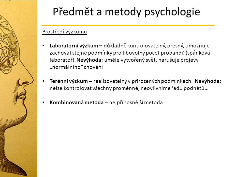 Předmět a metody psychologie Prostředí výzkumu Laboratorní výzkum – důkladně kontrolovatelný, přesný, umožňuje zachovat stejné podmínky pro libovolný