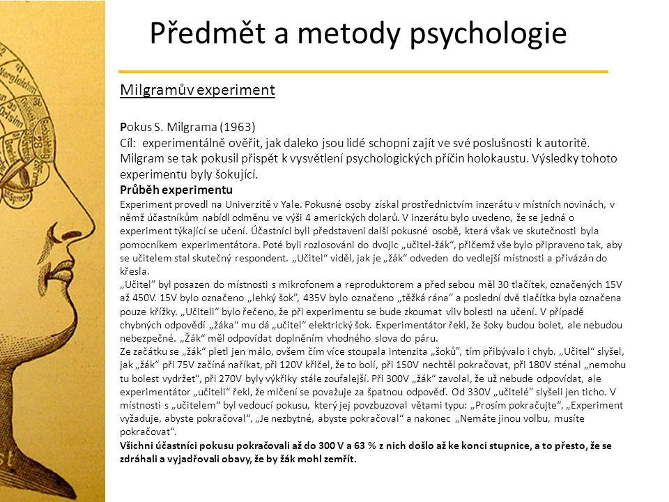Předmět a metody psychologie Milgramův experiment Pokus S. Milgrama (1963) Cíl: experimentálně ověřit, jak daleko jsou lidé schopni zajít ve své poslu