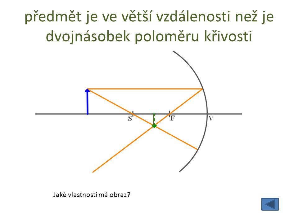 předmět je ve větší vzdálenosti než je dvojnásobek poloměru křivosti Jaké vlastnosti má obraz