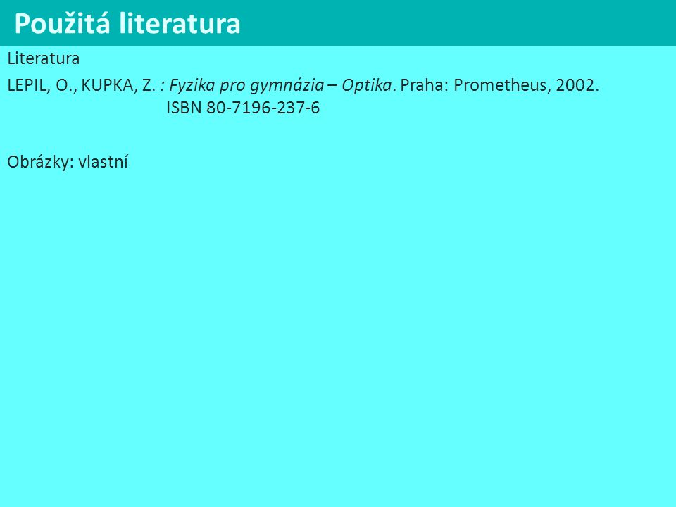 Použitá literatura Literatura LEPIL, O., KUPKA, Z. : Fyzika pro gymnázia – Optika. Praha: Prometheus, 2002. ISBN 80-7196-237-6 Obrázky: vlastní