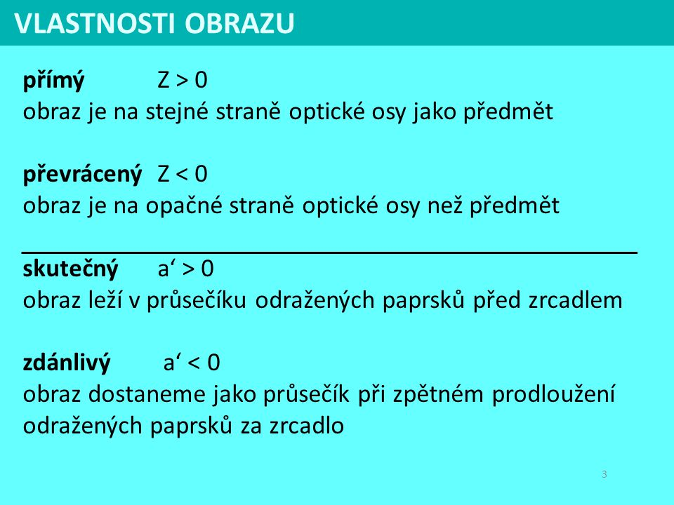 3 přímý Z > 0 obraz je na stejné straně optické osy jako předmět převrácený Z < 0 obraz je na opačné straně optické osy než předmět skutečný a' > 0 ob