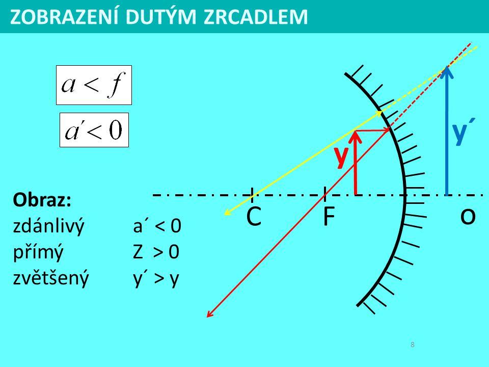 8 ZOBRAZENÍ DUTÝM ZRCADLEM y´ C F o y Obraz: zdánlivýa´ < 0 přímýZ > 0 zvětšenýy´ > y