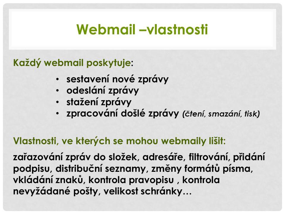 Webmail –vlastnosti Každý webmail poskytuje: sestavení nové zprávy odeslání zprávy stažení zprávy zpracování došlé zprávy (čtení, smazání, tisk) Vlastnosti, ve kterých se mohou webmaily lišit: zařazování zpráv do složek, adresáře, filtrování, přidání podpisu, distribuční seznamy, změny formátů písma, vkládání znaků, kontrola pravopisu, kontrola nevyžádané pošty, velikost schránky…