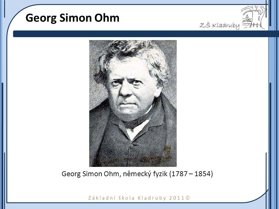 Základní škola Kladruby 2011  Georg Simon Ohm Georg Simon Ohm, německý fyzik (1787 – 1854)