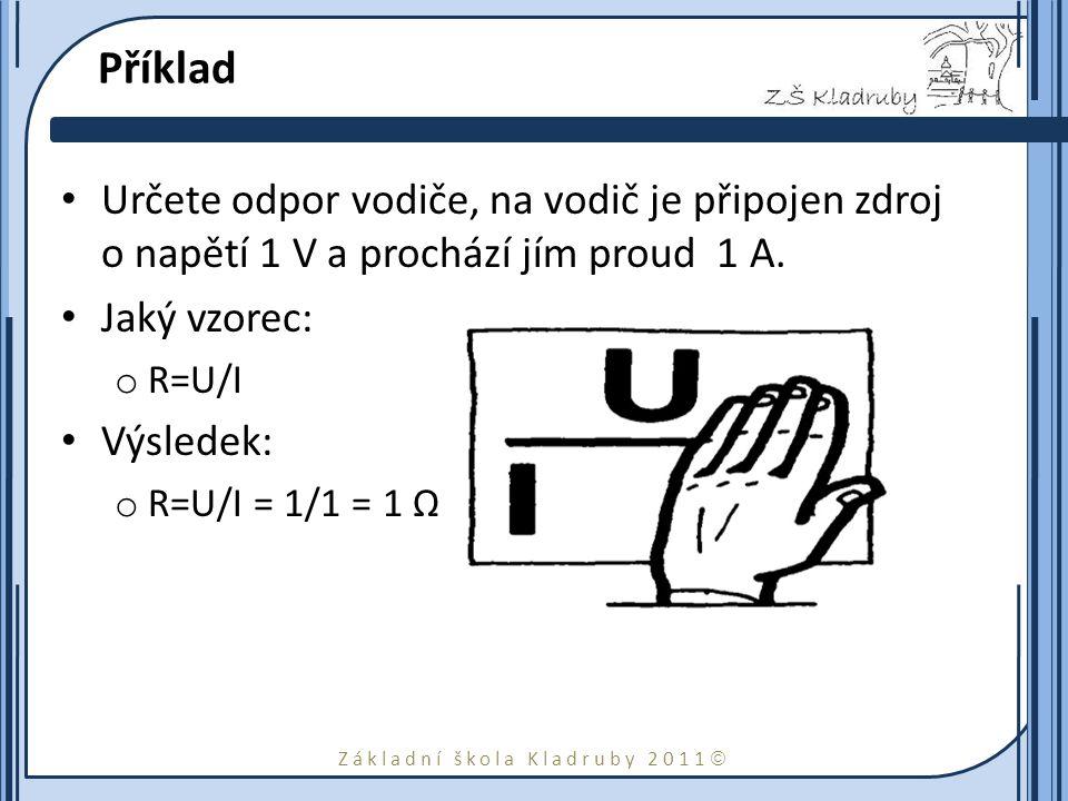 Základní škola Kladruby 2011  Příklad Určete odpor vodiče, na vodič je připojen zdroj o napětí 1 V a prochází jím proud 1 A.