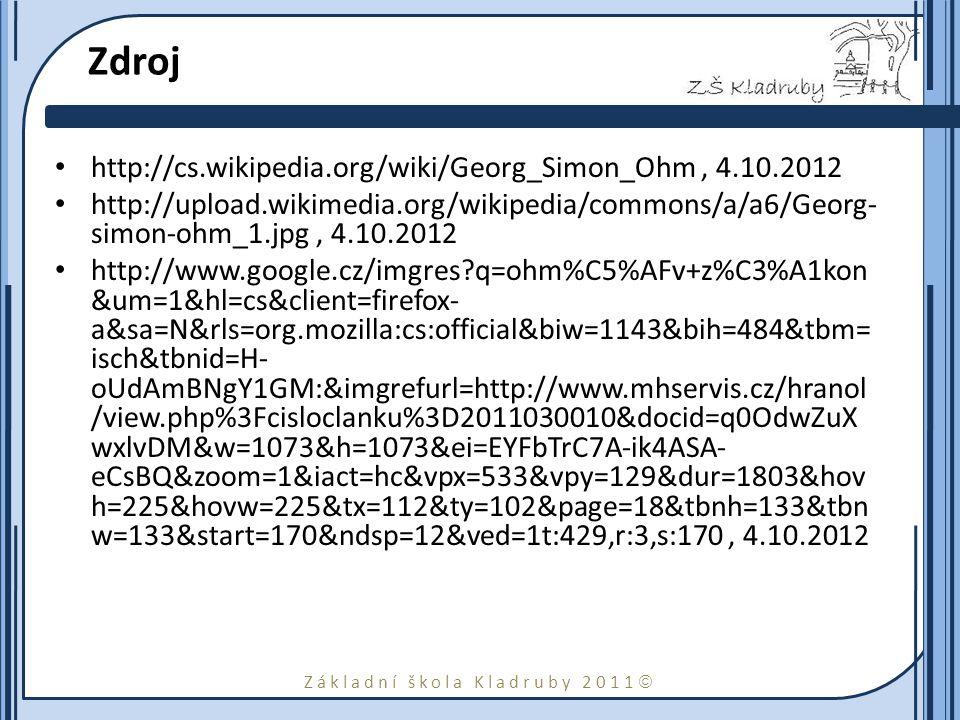 Základní škola Kladruby 2011  Zdroj http://cs.wikipedia.org/wiki/Georg_Simon_Ohm, 4.10.2012 http://upload.wikimedia.org/wikipedia/commons/a/a6/Georg- simon-ohm_1.jpg, 4.10.2012 http://www.google.cz/imgres q=ohm%C5%AFv+z%C3%A1kon &um=1&hl=cs&client=firefox- a&sa=N&rls=org.mozilla:cs:official&biw=1143&bih=484&tbm= isch&tbnid=H- oUdAmBNgY1GM:&imgrefurl=http://www.mhservis.cz/hranol /view.php%3Fcisloclanku%3D2011030010&docid=q0OdwZuX wxlvDM&w=1073&h=1073&ei=EYFbTrC7A-ik4ASA- eCsBQ&zoom=1&iact=hc&vpx=533&vpy=129&dur=1803&hov h=225&hovw=225&tx=112&ty=102&page=18&tbnh=133&tbn w=133&start=170&ndsp=12&ved=1t:429,r:3,s:170, 4.10.2012