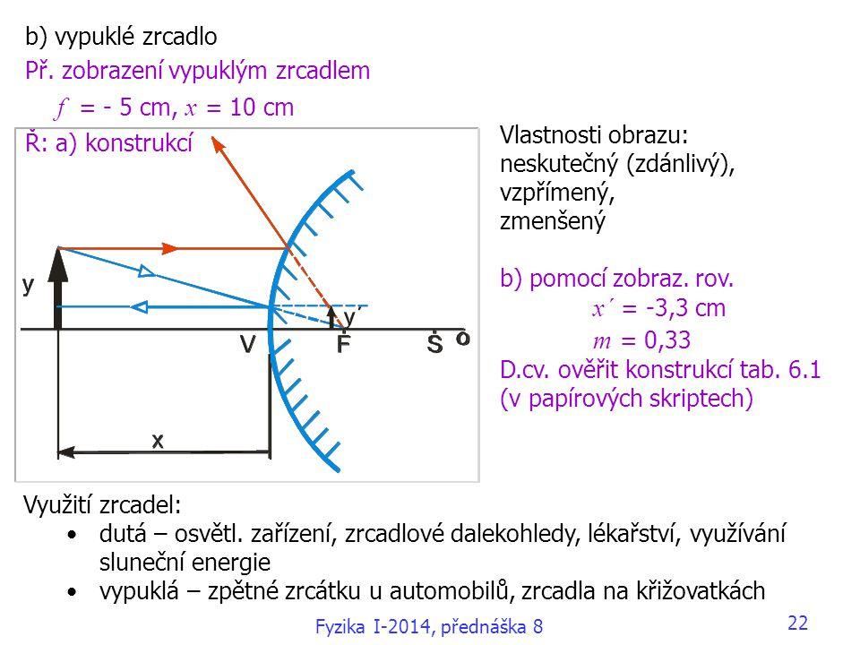 b) vypuklé zrcadlo Př. zobrazení vypuklým zrcadlem f = - 5 cm, x = 10 cm Ř: a) konstrukcí Vlastnosti obrazu: neskutečný (zdánlivý), vzpřímený, zmenšen