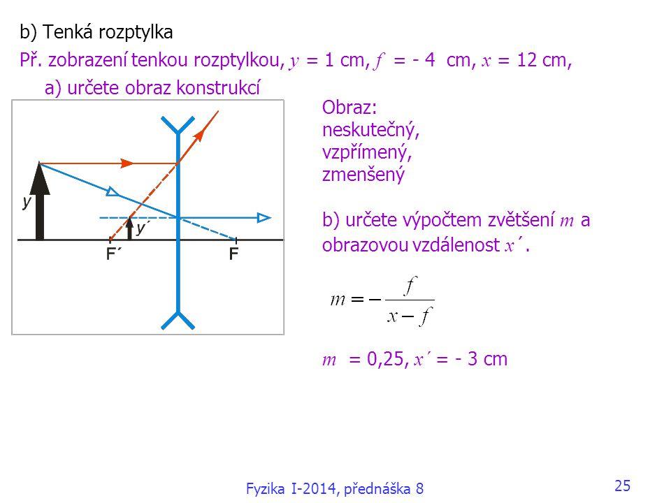 25 b) Tenká rozptylka Př. zobrazení tenkou rozptylkou, y = 1 cm, f = - 4 cm, x = 12 cm, a) určete obraz konstrukcí Obraz: neskutečný, vzpřímený, zmenš
