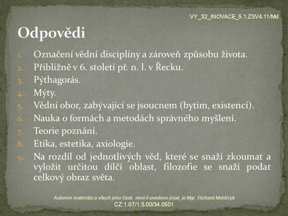 1. Označení vědní disciplíny a zároveň způsobu života. 2. Přibližně v 6. století př. n. l. v Řecku. 3. Pýthagorás. 4. Mýty. 5. Vědní obor, zabývající