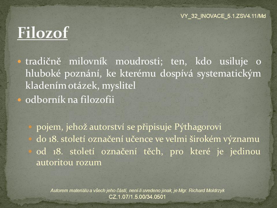 ve starověkém Řecku byla filozofie chápána jako souhrn veškerého vědění (poznání), tedy synonymem pro vědu postupem času se začaly jednotlivé disciplíny vyčleňovat a stávaly se samostatnými obory konkrétní vědy mají přesně stanovený předmět a oblast své působnosti, filozofie se zabývá nejobecnějšími otázkami a snaží se podat celkový obraz světa VY_32_INOVACE_5.1.ZSV4.11/Md Autorem materiálu a všech jeho částí, není-li uvedeno jinak, je Mgr.