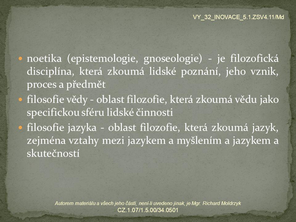 etika - filozofická disciplína, která zkoumá morálku nebo morálně relevantní jednání a jeho normy estetika - je filozofická disciplína zabývající se krásnem a jeho působením na člověka axiologie – filozofická disciplína, která se zabývá hodnotami a hodnocením VY_32_INOVACE_5.1.ZSV4.11/Md Autorem materiálu a všech jeho částí, není-li uvedeno jinak, je Mgr.