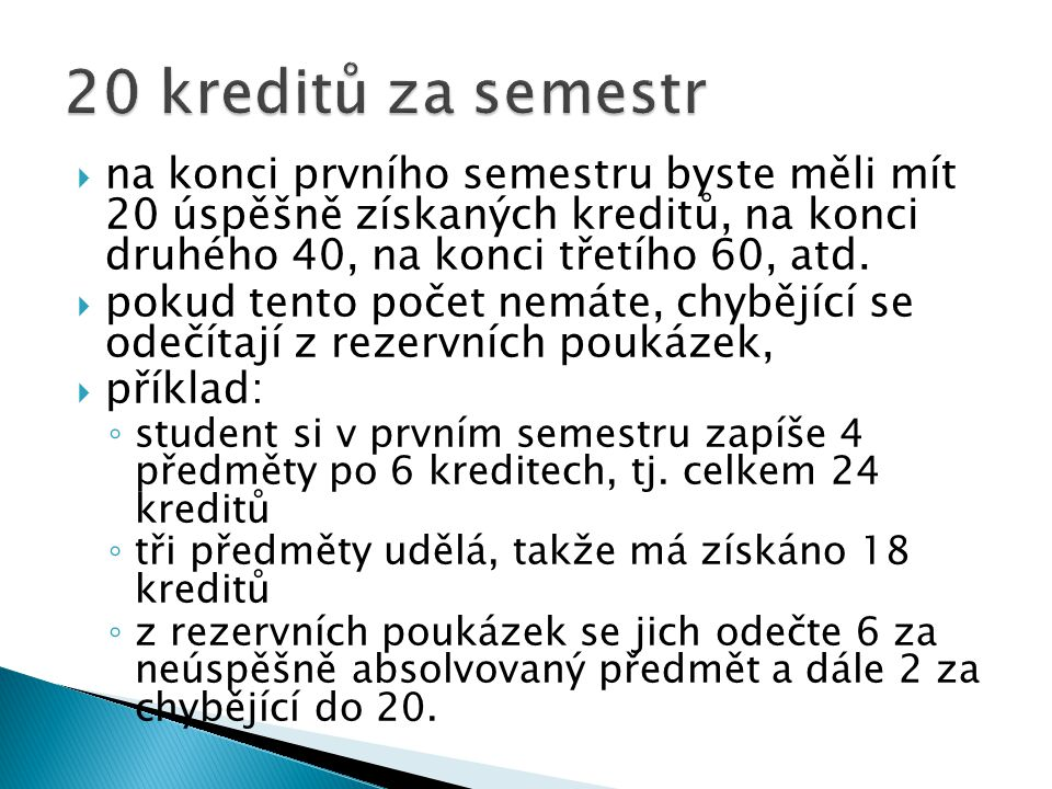  na konci prvního semestru byste měli mít 20 úspěšně získaných kreditů, na konci druhého 40, na konci třetího 60, atd.