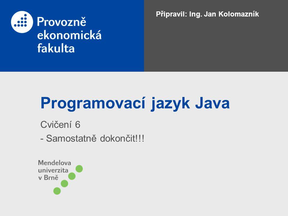Programovací jazyk Java Cvičení 6 - Samostatně dokončit!!! Připravil: Ing. Jan Kolomazník