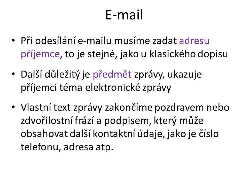 E-mail Při odesílání e-mailu musíme zadat adresu příjemce, to je stejné, jako u klasického dopisu Další důležitý je předmět zprávy, ukazuje příjemci téma elektronické zprávy Vlastní text zprávy zakončíme pozdravem nebo zdvořilostní frází a podpisem, který může obsahovat další kontaktní údaje, jako je číslo telefonu, adresa atp.