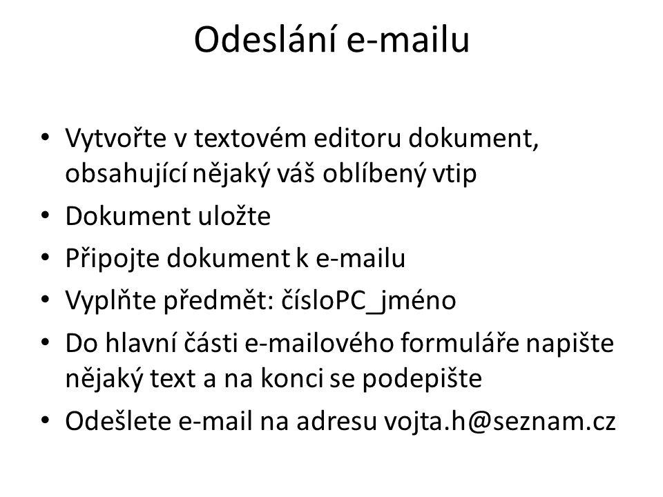 Odeslání e-mailu Vytvořte v textovém editoru dokument, obsahující nějaký váš oblíbený vtip Dokument uložte Připojte dokument k e-mailu Vyplňte předmět: čísloPC_jméno Do hlavní části e-mailového formuláře napište nějaký text a na konci se podepište Odešlete e-mail na adresu vojta.h@seznam.cz