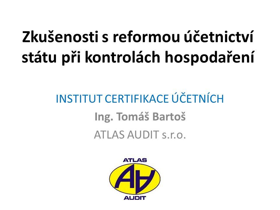 Zkušenosti s reformou účetnictví státu při kontrolách hospodaření INSTITUT CERTIFIKACE ÚČETNÍCH Ing. Tomáš Bartoš ATLAS AUDIT s.r.o.