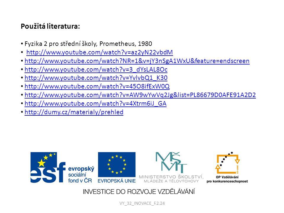 Použitá literatura: Fyzika 2 pro střední školy, Prometheus, 1980 http://www.youtube.com/watch?v=az2yN22vbdM http://www.youtube.com/watch?NR=1&v=jY3nSgA1WxU&feature=endscreen http://www.youtube.com/watch?v=3_dYsLAL8Oc http://www.youtube.com/watch?v=YvlvbQ1_K30 http://www.youtube.com/watch?v=45O8ifExW0Q http://www.youtube.com/watch?v=AW9wYwVq2Jg&list=PL86679D0AFE91A2D2 http://www.youtube.com/watch?v=4Xtrm6iJ_GA http://dumy.cz/materialy/prehled VY_32_INOVACE_F.2.24