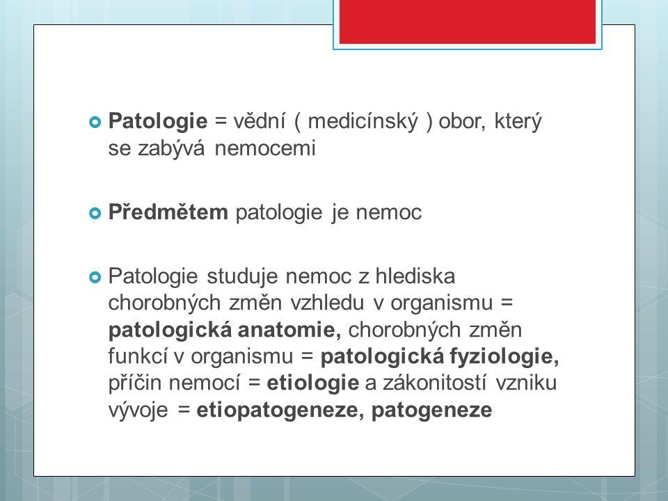  Patologie = vědní ( medicínský ) obor, který se zabývá nemocemi  Předmětem patologie je nemoc  Patologie studuje nemoc z hlediska chorobných změn