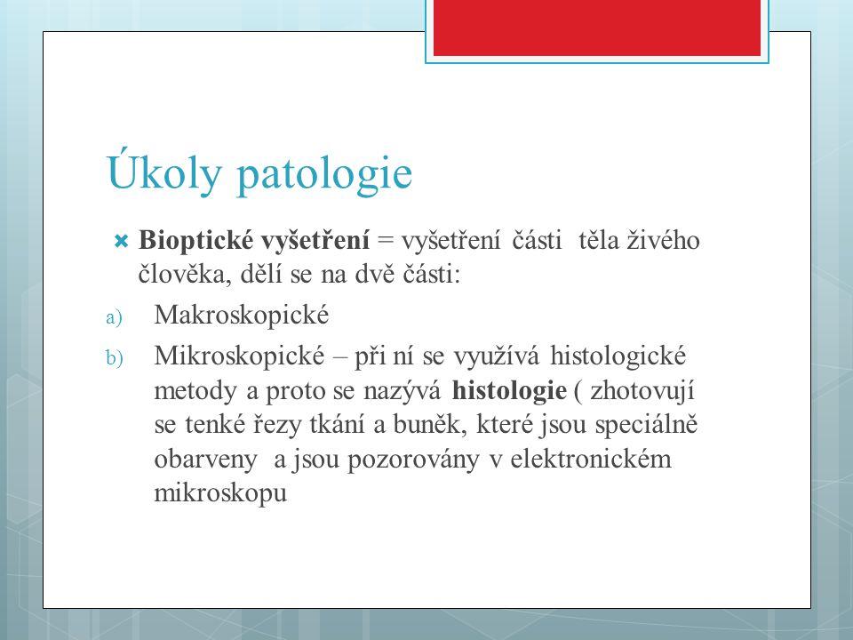 Úkoly patologie  Bioptické vyšetření = vyšetření části těla živého člověka, dělí se na dvě části: a) Makroskopické b) Mikroskopické – při ní se využí
