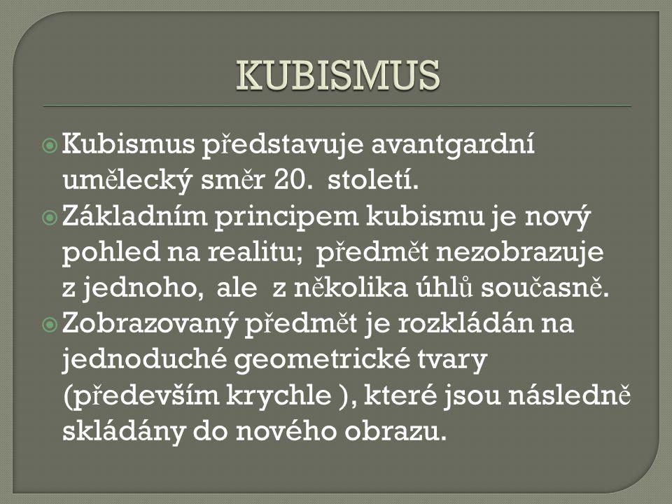  Kubismus p ř edstavuje avantgardní um ě lecký sm ě r 20. století.  Základním principem kubismu je nový pohled na realitu; p ř edm ě t nezobrazuje z