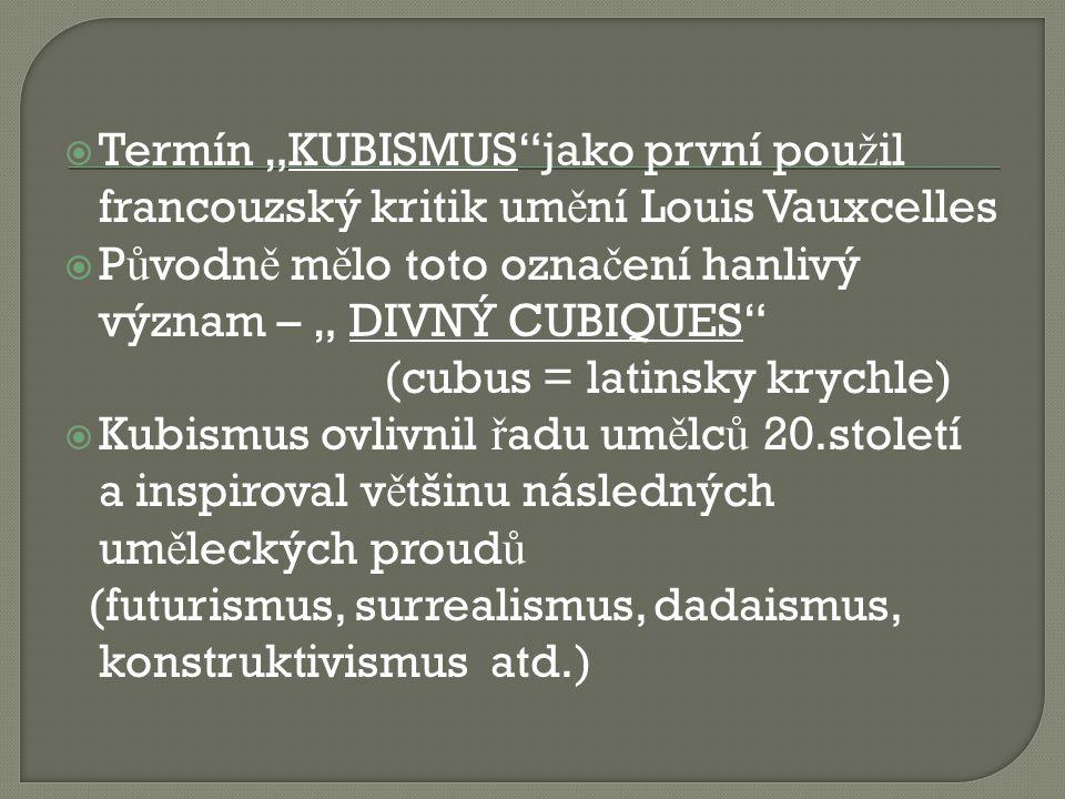 """ Termín """"KUBISMUS""""jako první pou ž il francouzský kritik um ě ní Louis Vauxcelles  P ů vodn ě m ě lo toto ozna č ení hanlivý význam – """" DIVNÝ CUBIQU"""