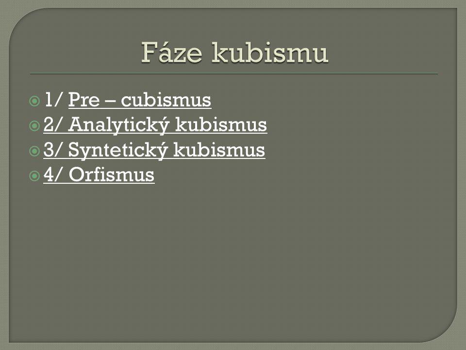  1/ Pre – cubismus  2/ Analytický kubismus  3/ Syntetický kubismus  4/ Orfismus