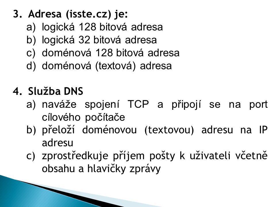 3.Adresa (isste.cz) je: a)logická 128 bitová adresa b)logická 32 bitová adresa c)doménová 128 bitová adresa d)doménová (textová) adresa 4.Služba DNS a)naváže spojení TCP a připojí se na port cílového počítače b)přeloží doménovou (textovou) adresu na IP adresu c)zprostředkuje příjem pošty k uživateli včetně obsahu a hlavičky zprávy