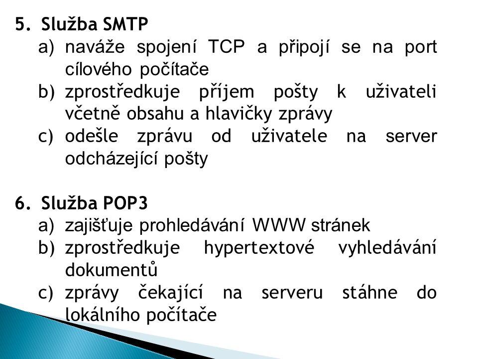 5.Služba SMTP a)naváže spojení TCP a připojí se na port cílového počítače b)zprostředkuje příjem pošty k uživateli včetně obsahu a hlavičky zprávy c)odešle zprávu od uživatele na server odcházející pošty 6.Služba POP3 a)zajišťuje prohledávání WWW stránek b)zprostředkuje hypertextové vyhledávání dokumentů c)zprávy čekající na serveru stáhne do lokálního počítače