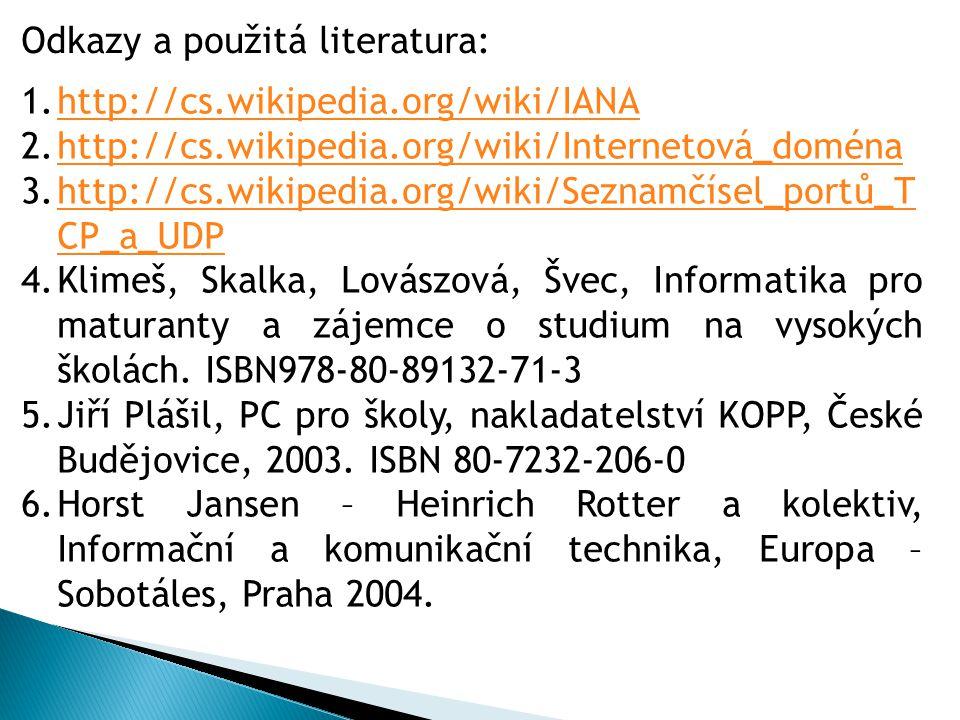 1.http://cs.wikipedia.org/wiki/IANAhttp://cs.wikipedia.org/wiki/IANA 2.http://cs.wikipedia.org/wiki/Internetová_doménahttp://cs.wikipedia.org/wiki/Internetová_doména 3.http://cs.wikipedia.org/wiki/Seznamčísel_portů_T CP_a_UDPhttp://cs.wikipedia.org/wiki/Seznamčísel_portů_T CP_a_UDP 4.Klimeš, Skalka, Lovászová, Švec, Informatika pro maturanty a zájemce o studium na vysokých školách.