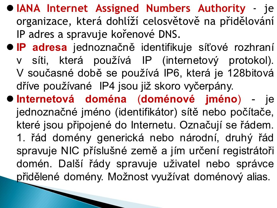 IANA Internet Assigned Numbers Authority - je organizace, která dohlíží celosvětově na přidělování IP adres a spravuje kořenové DNS.