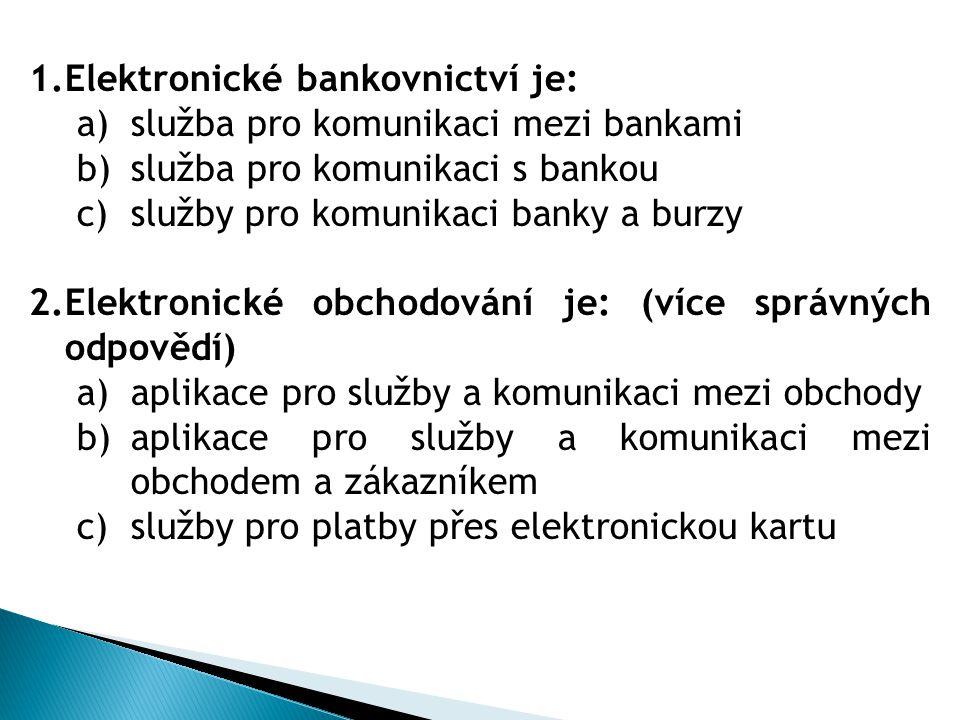 1.Elektronické bankovnictví je: a)služba pro komunikaci mezi bankami b)služba pro komunikaci s bankou c)služby pro komunikaci banky a burzy 2.Elektron