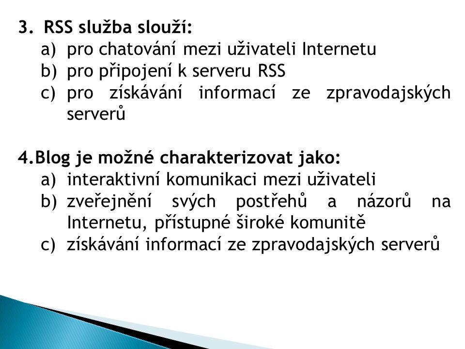 3.RSS služba slouží: a)pro chatování mezi uživateli Internetu b)pro připojení k serveru RSS c)pro získávání informací ze zpravodajských serverů 4.Blog