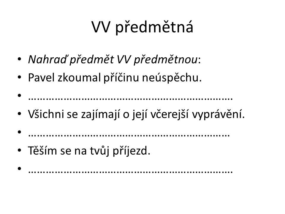 VV předmětná - řešení Nahraď předmět VV předmětnou: Pavel zkoumal příčinu neúspěchu.