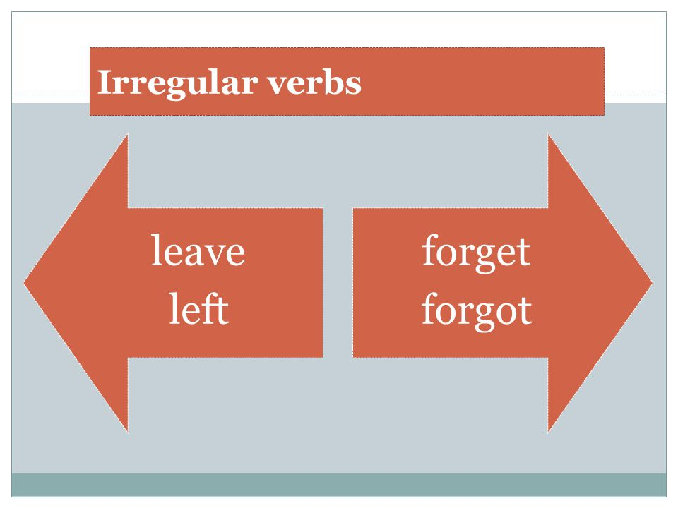 leave left forget forgot Irregular verbs