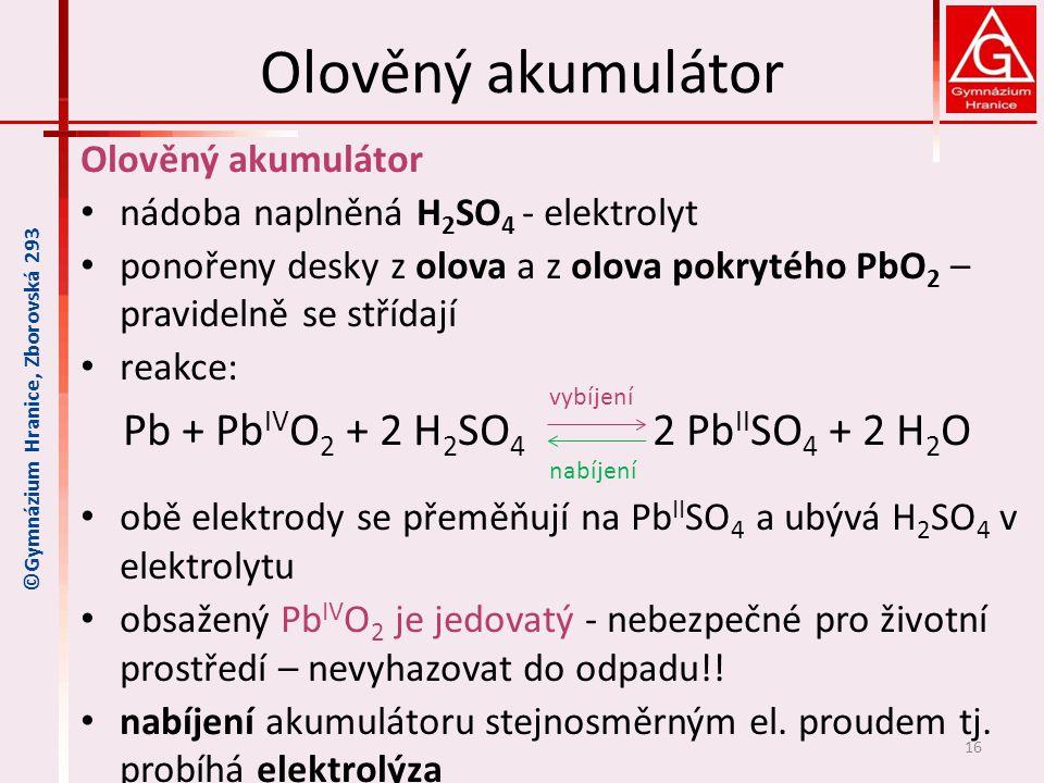 Olověný akumulátor nádoba naplněná H 2 SO 4 - elektrolyt ponořeny desky z olova a z olova pokrytého PbO 2 – pravidelně se střídají reakce: Pb + Pb IV